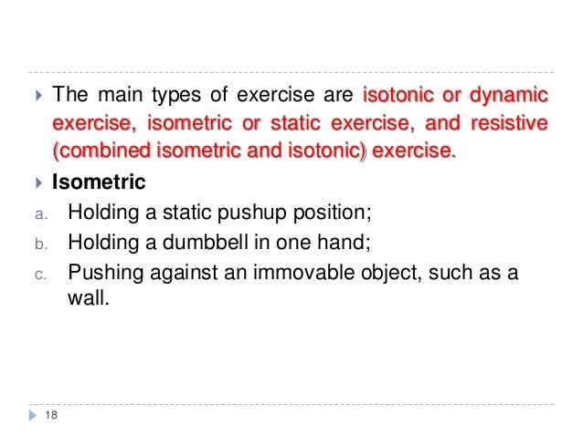 18  The main types of exercise are isotonic or dynamic exercise, isometric or static exercise, and resistive (combined is...