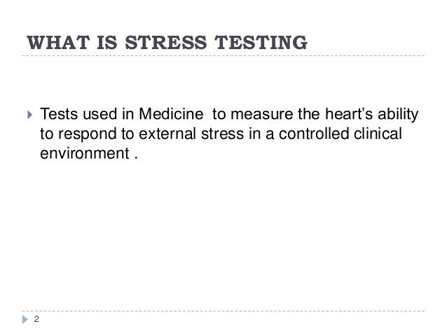 WHAT IS STRESS TESTING 2  Tests used in Medicine to measure the heart's ability to respond to external stress in a contro...