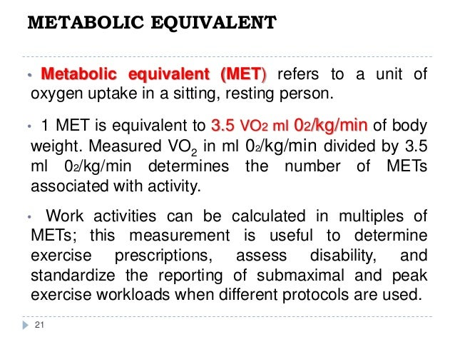 METABOLIC EQUIVALENT 21 • Metabolic equivalent (MET) refers to a unit of oxygen uptake in a sitting, resting person. • 1 M...