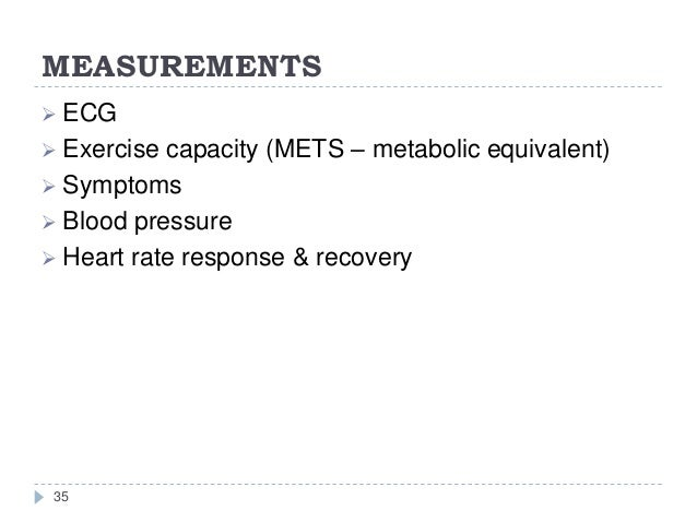 MEASUREMENTS 35  ECG  Exercise capacity (METS – metabolic equivalent)  Symptoms  Blood pressure  Heart rate response ...