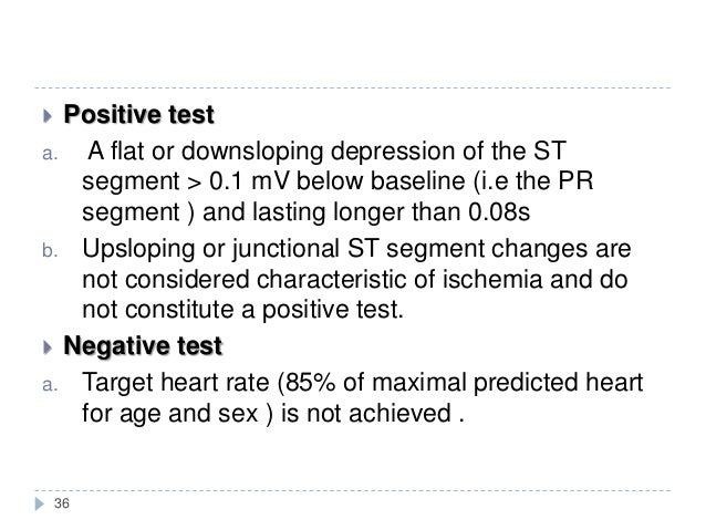 36  Positive test a. A flat or downsloping depression of the ST segment > 0.1 mV below baseline (i.e the PR segment ) and...