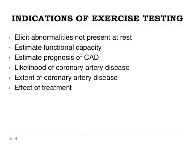 INDICATIONS OF EXERCISE TESTING 4 • Elicit abnormalities not present at rest • Estimate functional capacity • Estimate pro...