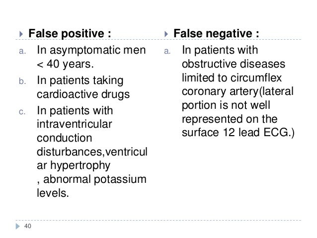 40  False positive : a. In asymptomatic men < 40 years. b. In patients taking cardioactive drugs c. In patients with intr...