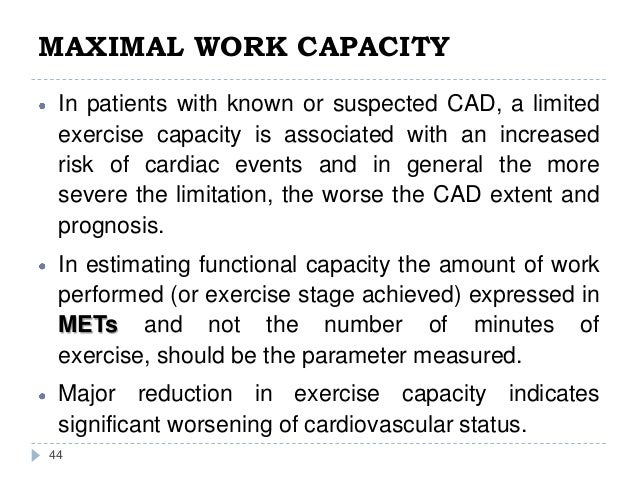 MAXIMAL WORK CAPACITY 44 In patients with known or suspected CAD, a limited exercise capacity is associated with an increa...