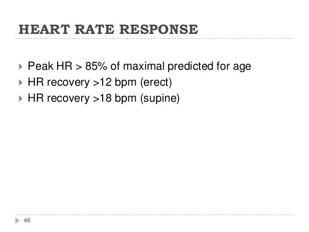 HEART RATE RESPONSE 46  Peak HR > 85% of maximal predicted for age  HR recovery >12 bpm (erect)  HR recovery >18 bpm (s...