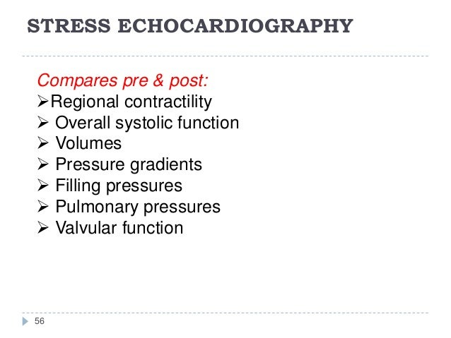 STRESS ECHOCARDIOGRAPHY 56 Compares pre & post: Regional contractility  Overall systolic function  Volumes  Pressure g...