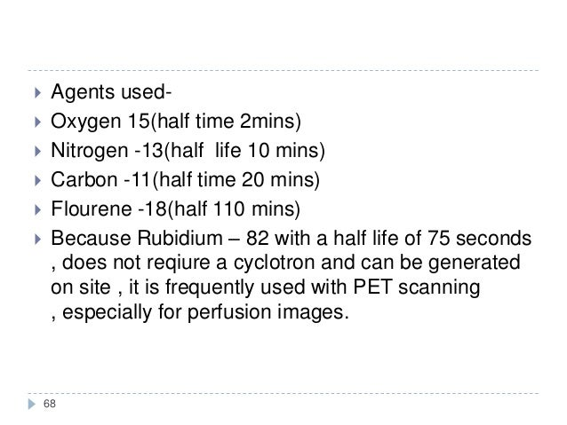 68  Agents used-  Oxygen 15(half time 2mins)  Nitrogen -13(half life 10 mins)  Carbon -11(half time 20 mins)  Flouren...