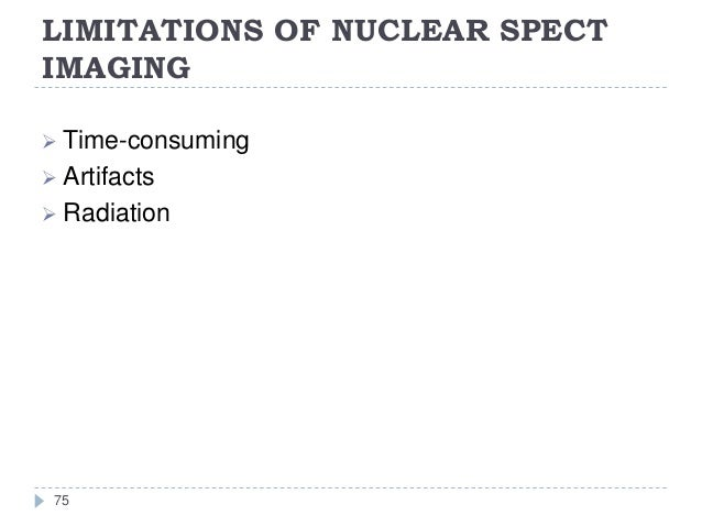 LIMITATIONS OF NUCLEAR SPECT IMAGING 75  Time-consuming  Artifacts  Radiation