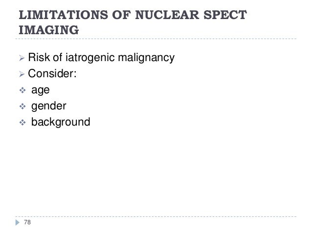 LIMITATIONS OF NUCLEAR SPECT IMAGING 78  Risk of iatrogenic malignancy  Consider:  age  gender  background