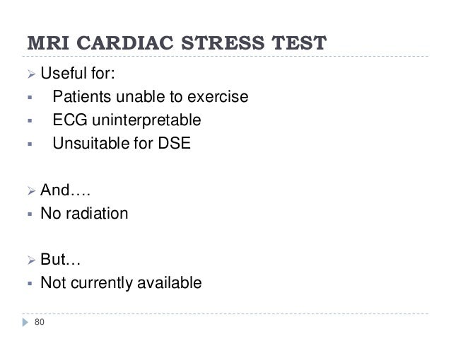 MRI CARDIAC STRESS TEST 80  Useful for:  Patients unable to exercise  ECG uninterpretable  Unsuitable for DSE  And…. ...