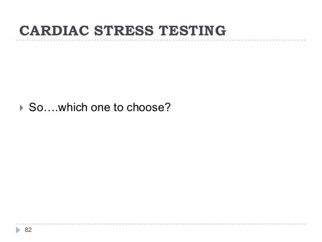 CARDIAC STRESS TESTING 82  So….which one to choose?