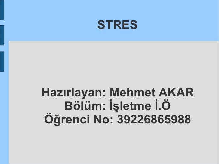 STRES Hazırlayan: Mehmet AKAR Bölüm: İşletme İ.Ö Öğrenci No: 39226865988