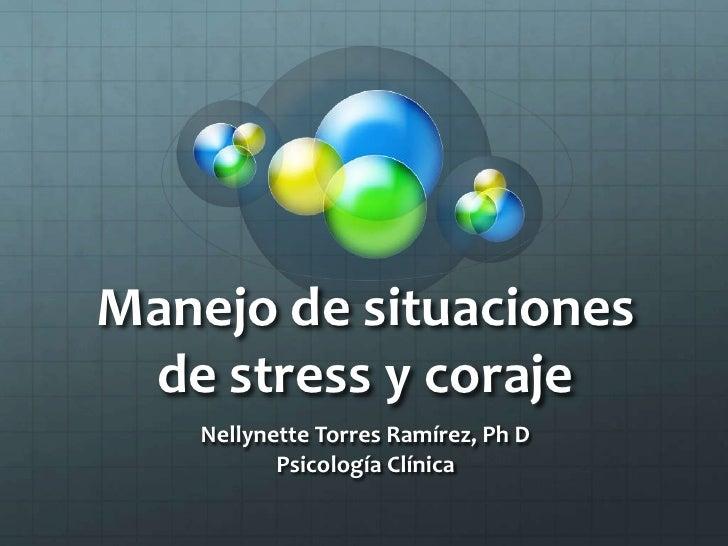 Manejo de situaciones de stress y coraje<br />Nellynette Torres Ramírez, Ph D<br />Psicología Clínica<br />