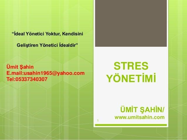 """STRES YÖNETİMİ ÜMİT ŞAHİN/ www.umitsahin.com 1 """"İdeal Yönetici Yoktur, Kendisini Geliştiren Yönetici İdealdir"""" Ümit Şahin ..."""