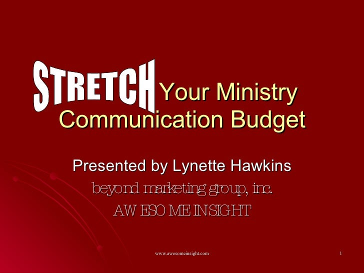 Your Ministry Communication Budget Presented by Lynette Hawkins beyond marketing group, inc. AWESOME INSIGHT STRETCH