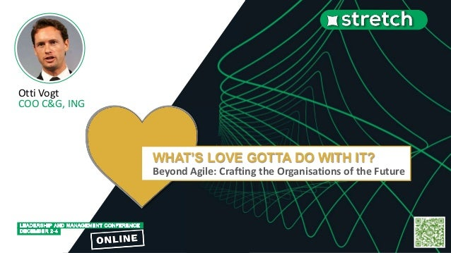 Otti Vogt COO C&G, ING WHAT'S LOVE GOTTA DO WITH IT? Beyond Agile: Crafting the Organisations of the Future