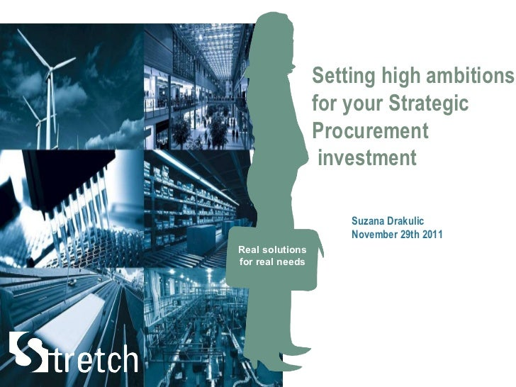 Real solutions for real needs Suzana Drakulic November 29th 2011 Setting high ambitions  for your Strategic Procurement  i...