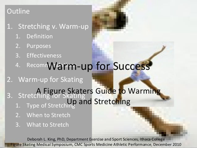 Outline 1. Stretching v. Warm-up 1. Definition 2. Purposes 3. Effectiveness 4. Recommendations 2. Warm-up for Skating 3. S...