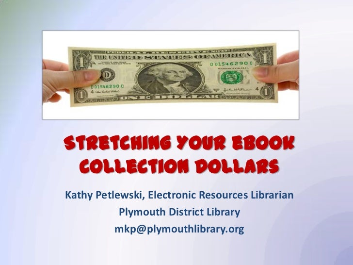 Stretching Your eBook Collection DollarsKathy Petlewski, Electronic Resources Librarian           Plymouth District Librar...