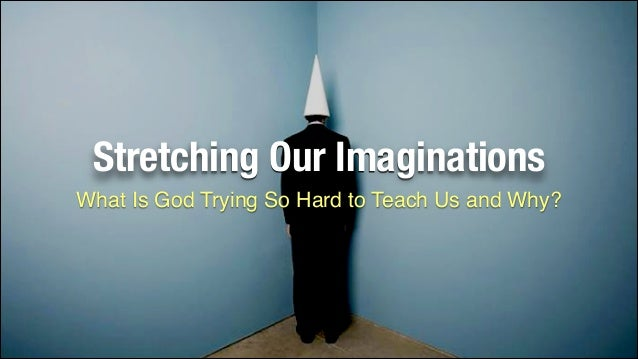 Stretching Our Imaginations What Is God Trying So Hard to Teach Us and Why?