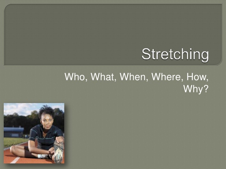 Stretching<br />Who, What, When, Where, How, Why?<br />