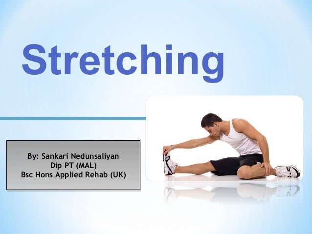 Stretching By: Sankari Nedunsaliyan Dip PT (MAL) Bsc Hons Applied Rehab (UK) By: Sankari Nedunsaliyan Dip PT (MAL) Bsc Hon...