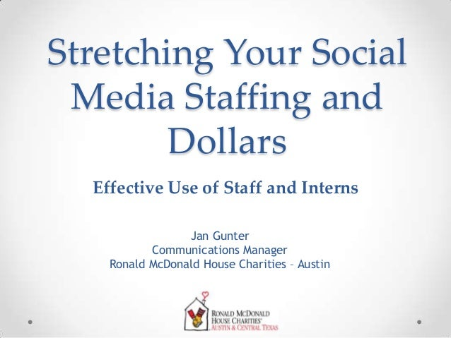 Stretching Your Social Media Staffing and Dollars Jan Gunter Communications Manager Ronald McDonald House Charities – Aust...