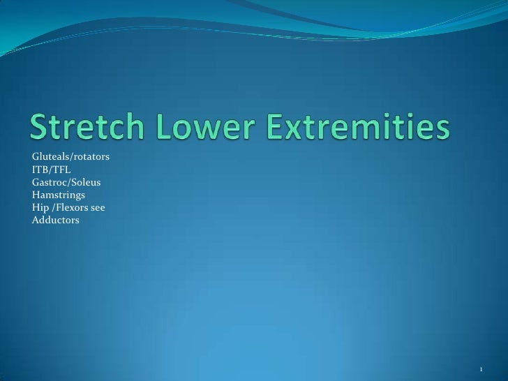 Stretch Lower Extremities<br />Gluteals/rotators<br />ITB/TFL<br />Gastroc/Soleus<br />Hamstrings <br />Hip /Flexors see <...