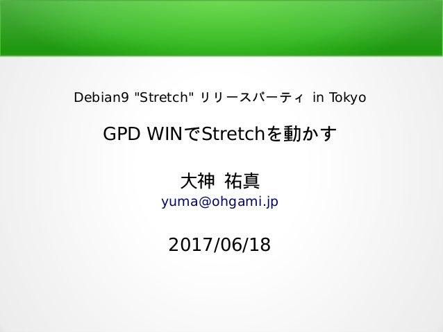 """Debian9 """"Stretch"""" リリースパーティ in Tokyo GPD WINでStretchを動かす 大神 祐真 yuma@ohgami.jp 2017/06/18"""