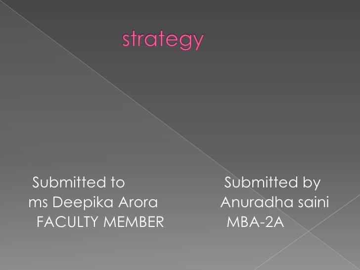 strategy<br />  Submitted to                      Submitted by<br /> ms DeepikaAroraAnuradhasaini<br />   FACULTY MEMBER  ...