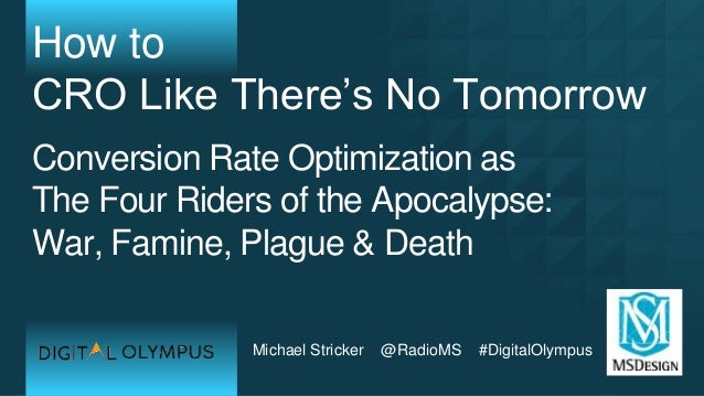 Michael Stricker @RadioMS #DigitalOlympus How to CRO Like There's No Tomorrow Conversion Rate Optimization as The Four Rid...