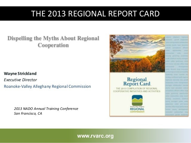 Dispelling the Myths About Regional Cooperation www.rvarc.org THE 2013 REGIONAL REPORT CARD 2013 NADO Annual Training Conf...