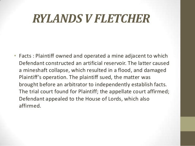 the rule in rylands and flecther Rylands v fletcher was the 1868 english case (lr 3 hl 330) that was the progenitor of the doctrine of strict liability for abnormally dangerous conditions and activities the defendants, mill owners in the coal mining area of lancashire, had constructed a reservoir on their land the water .