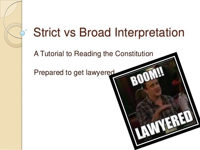Strict vs Broad Interpretation A Tutorial to Reading the Constitution Prepared to get lawyered