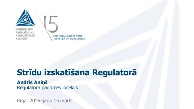 Strīdu izskatīšana Regulatorā Andris Aniņš Regulatora padomes loceklis Rīga, 2016.gada 15.marts