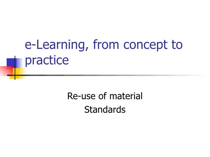 e-Learning, from concept to practice Re-use of material Standards