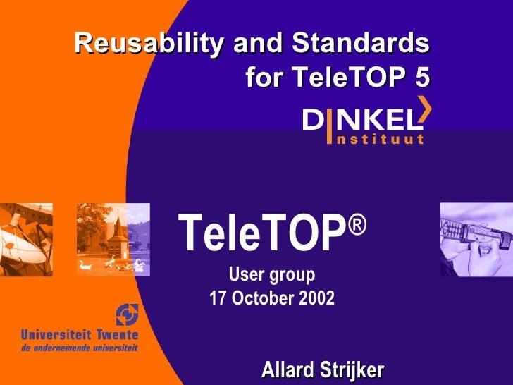 TeleTOP ® User group 17 October 2002 Reusability and Standards for TeleTOP 5 Allard Strijker