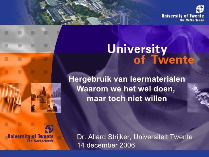 Hergebruik van leermaterialen Waarom we het wel doen,  maar toch niet willen Dr. Allard Strijker, Universiteit Twente 14 d...