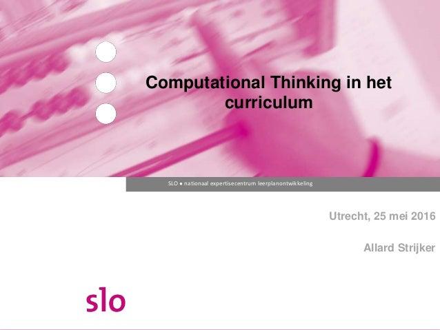 SLO ● nationaal expertisecentrum leerplanontwikkeling Computational Thinking in het curriculum Utrecht, 25 mei 2016 Allard...