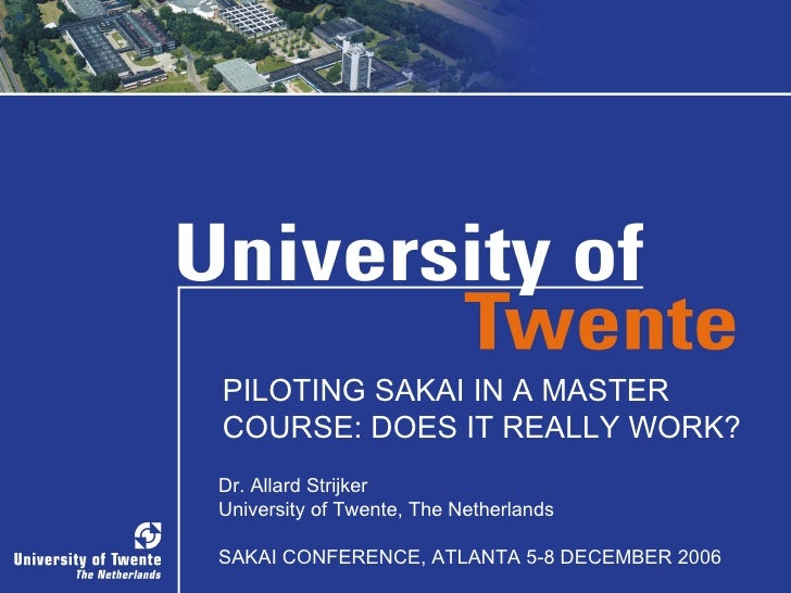 PILOTING SAKAI IN A MASTER COURSE: DOES IT REALLY WORK? Dr. Allard Strijker University of Twente, The Netherlands SAKAI CO...
