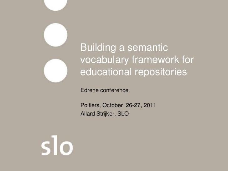 Building a semanticvocabulary framework foreducational repositoriesEdrene conferencePoitiers, October 26-27, 2011Allard St...