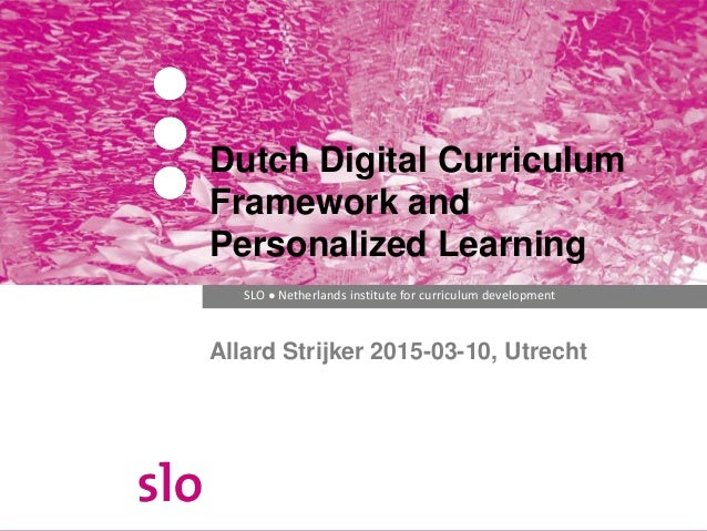 SLO ● Netherlands institute for curriculum development Allard Strijker 2015-03-10, Utrecht Dutch Digital Curriculum Framew...