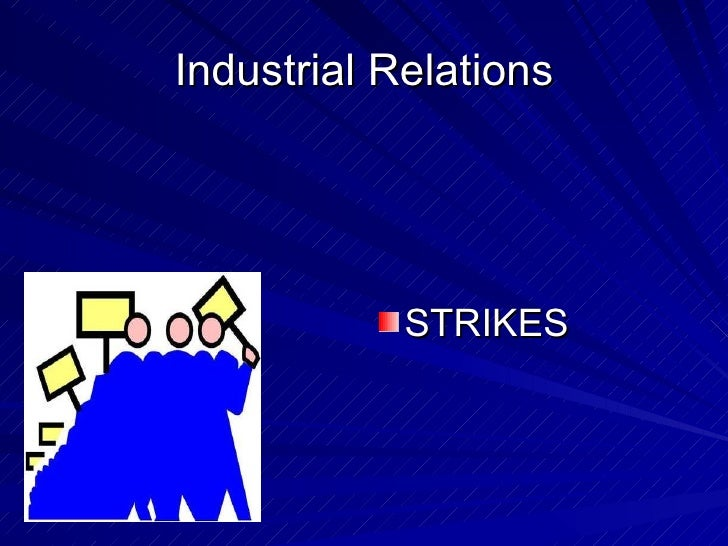 Industrial Relations <ul><li>STRIKES </li></ul>