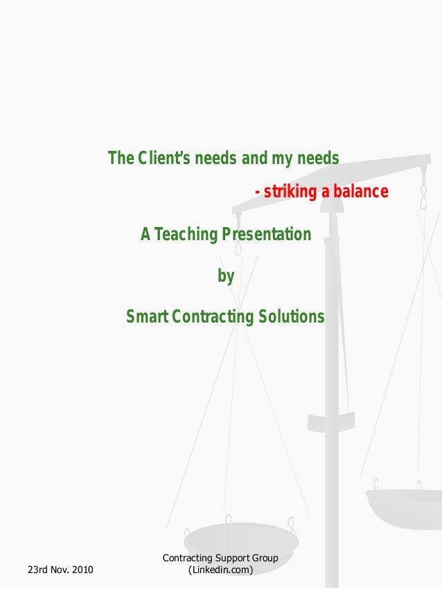 The Client's needs and my needs - striking a balance A Teaching Presentation by Smart Contracting Solutions 23rd Nov. 2010...