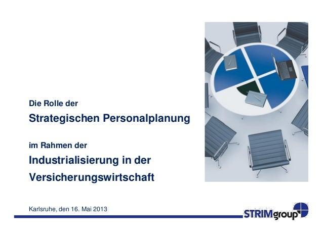 Karlsruhe, den 16. Mai 2013Die Rolle derStrategischen Personalplanungim Rahmen derIndustrialisierung in derVersicherungswi...