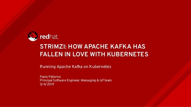 STRIMZI: HOW APACHE KAFKA HAS FALLEN IN LOVE WITH KUBERNETES Running Apache Kafka on Kubernetes Paolo Patierno Principal S...