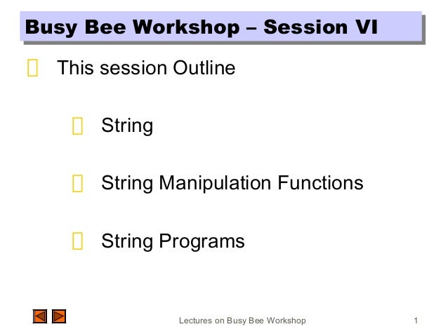 Lectures on Busy Bee Workshop 1 Busy Bee Workshop – Session VIBusy Bee Workshop – Session VI This session Outline String S...