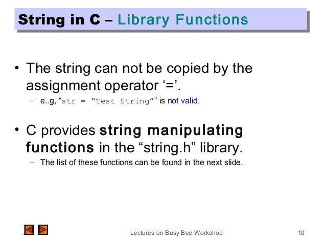 Lectures on Busy Bee Workshop 10 String in C – Library FunctionsString in C – Library Functions • The string can not be co...