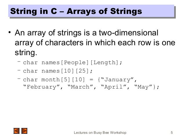 Lectures on Busy Bee Workshop 5 String in C – Arrays of StringsString in C – Arrays of Strings • An array of strings is a ...