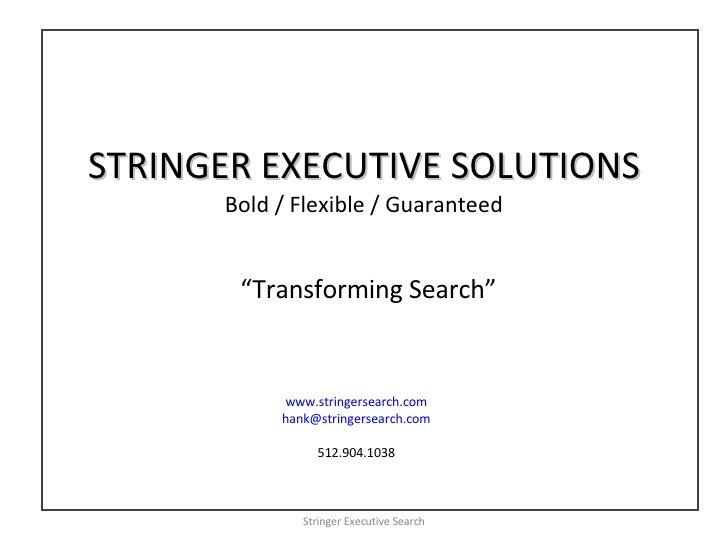 STRINGER EXECUTIVE SOLUTIONS Bold / Flexible / Guaranteed Stringer Executive Search www.stringersearch.com [email_address]...